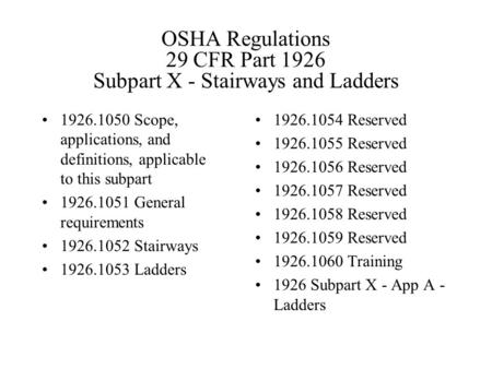 OSHA Regulations 29 CFR Part 1926 Subpart X - Stairways and Ladders 1926.1050 Scope, applications, and definitions, applicable to this subpart 1926.1051.