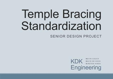 Temple Bracing Standardization SENIOR DESIGN PROJECT KDK Engineering KEVIN COUCH DAVID DE KOCK KIRSTEN HINDS.