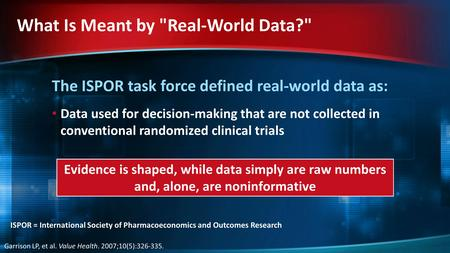 The ISPOR task force defined real-world data as: Data used for decision-making that are not collected in conventional randomized clinical trials What Is.
