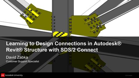 © 2012 Autodesk Learning to Design Connections in Autodesk® Revit® Structure with SDS/2 Connect David Zabka Customer Support Specialist.