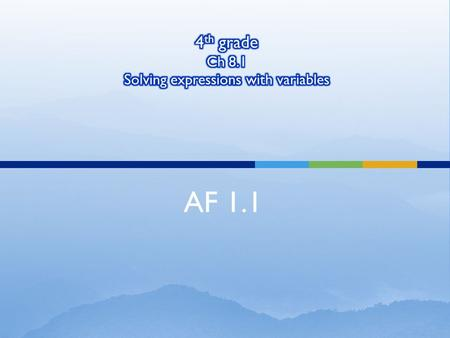 AF 1.1.  We will solve expressions with variable What are we going to do today?