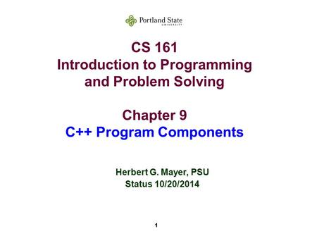 1 CS 161 Introduction to Programming and Problem Solving Chapter 9 C++ Program Components Herbert G. Mayer, PSU Status 10/20/2014.