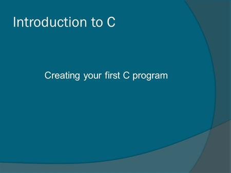 Introduction to C Creating your first C program. Writing C Programs  The programmer uses a text editor to create or modify files containing C code. 