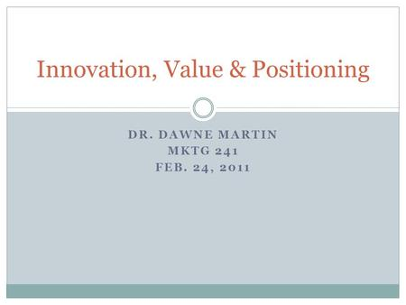 DR. DAWNE MARTIN MKTG 241 FEB. 24, 2011 Innovation, Value & Positioning.