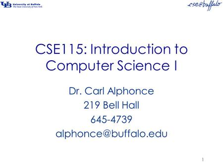 CSE115: Introduction to Computer Science I Dr. Carl Alphonce 219 Bell Hall 645-4739 1.
