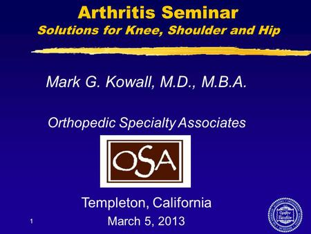 1 Arthritis Seminar Solutions for Knee, Shoulder and Hip Mark G. Kowall, M.D., M.B.A. Orthopedic Specialty Associates Templeton, California March 5, 2013.