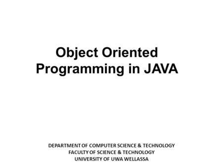 DEPARTMENT OF COMPUTER SCIENCE & TECHNOLOGY FACULTY OF SCIENCE & TECHNOLOGY UNIVERSITY OF UWA WELLASSA ‏ Object Oriented Programming in JAVA.