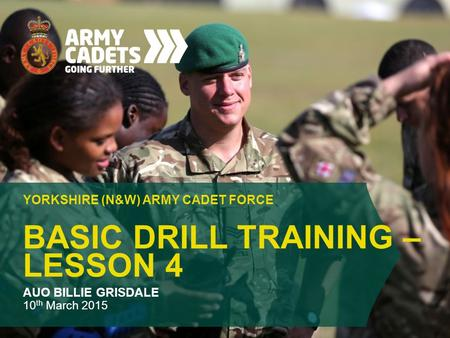 BASIC DRILL TRAINING – LESSON 4 YORKSHIRE (N&W) ARMY CADET FORCE AUO BILLIE GRISDALE 10 th March 2015.