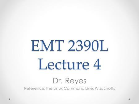 EMT 2390L Lecture 4 Dr. Reyes Reference: The Linux Command Line, W.E. Shotts.