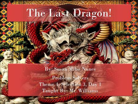 The Last Dragon! By: Susan Miho Nunes Problem Solvers Theme 4, Selection 3, Day 1 Taught By: Mr. Williams By: Susan Miho Nunes Problem Solvers Theme 4,