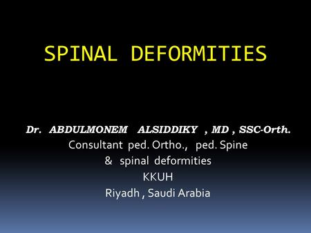 SPINAL DEFORMITIES Dr. ABDULMONEM ALSIDDIKY, MD, SSC-Orth. Consultant ped. Ortho., ped. Spine & spinal deformities KKUH Riyadh, Saudi Arabia.