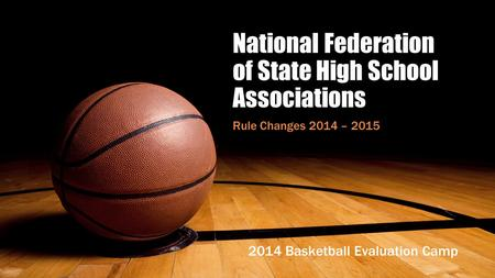 National Federation of State High School Associations Rule Changes 2014 – 2015 2014 Basketball Evaluation Camp.