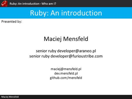 Ruby: An introduction - Who am I? Maciej Mensfeld Presented by: Maciej Mensfeld Ruby: An introduction dev.mensfeld.pl github.com/mensfeld.
