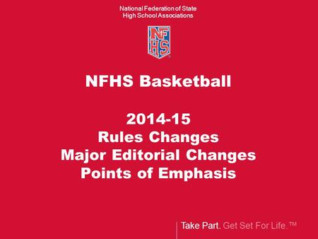 Take Part. Get Set For Life.™ National Federation of State High School Associations NFHS Basketball 2014-15 Rules Changes Major Editorial Changes Points.
