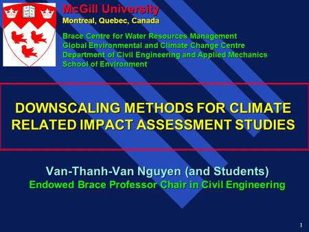 1 DOWNSCALING METHODS FOR CLIMATE RELATED IMPACT ASSESSMENT STUDIES Van-Thanh-Van Nguyen (and Students) Endowed Brace Professor Chair in Civil Engineering.
