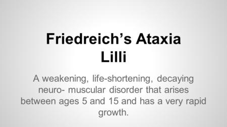 Friedreich's Ataxia Lilli A weakening, life-shortening, decaying neuro- muscular disorder that arises between ages 5 and 15 and has a very rapid growth.