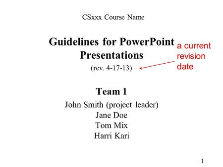 Guidelines for PowerPoint Presentations (rev. 4-17-13) Team 1 John Smith (project leader) Jane Doe Tom Mix Harri Kari 1 CSxxx Course Name a current revision.