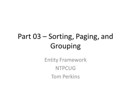 Part 03 – Sorting, Paging, and Grouping Entity Framework NTPCUG Tom Perkins.