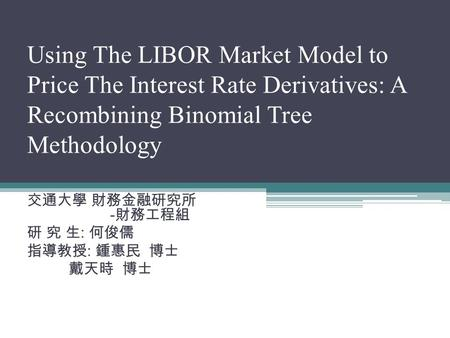 Using The LIBOR Market Model to Price The Interest Rate Derivatives: A Recombining Binomial Tree Methodology 交通大學 財務金融研究所 - 財務工程組 研 究 生 : 何俊儒 指導教授 : 鍾惠民.