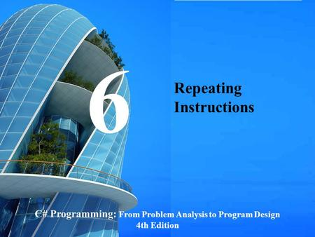 C# Programming: From Problem Analysis to Program Design1 Repeating Instructions C# Programming: From Problem Analysis to Program Design 4th Edition 6.