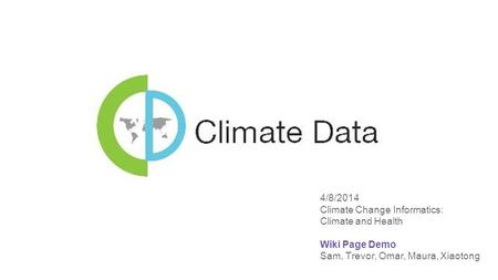 4/8/2014 Climate Change Informatics: Climate and Health Wiki Page Demo Sam, Trevor, Omar, Maura, Xiaotong.