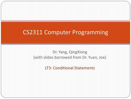 Dr. Yang, QingXiong (with slides borrowed from Dr. Yuen, Joe) LT3: Conditional Statements CS2311 Computer Programming.