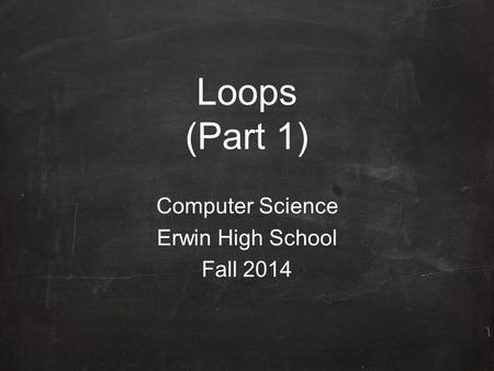 Loops (Part 1) Computer Science Erwin High School Fall 2014.