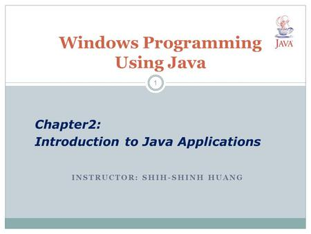 INSTRUCTOR: SHIH-SHINH HUANG Windows Programming Using Java Chapter2: Introduction to Java Applications 1.