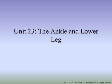 © 2005 The McGraw-Hill Companies, Inc. All rights reserved. Unit 23: The Ankle and Lower Leg.