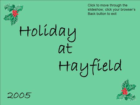 Holiday at Hayfield 2005 Click to move through the slideshow; click your browser's Back button to exit.