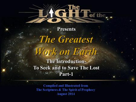 Compiled and Illustrated from The Scriptures & The Spirit of Prophecy August 2014 Presents The Greatest Work on Earth The Greatest Work on Earth The Introduction-