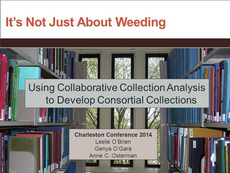 It's Not Just About Weeding Using Collaborative Collection Analysis to Develop Consortial Collections Charleston Conference 2014 Leslie O'Brien Genya O'Gara.