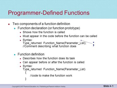 Copyright © 2007 Pearson Education, Inc. Publishing as Pearson Addison-Wesley Slide 4- 1 ; Programmer-Defined Functions Two components of a function definition.