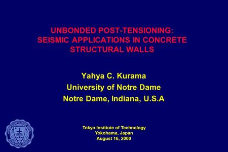 UNBONDED POST-TENSIONING: SEISMIC APPLICATIONS IN CONCRETE STRUCTURAL WALLS Yahya C. Kurama University of Notre Dame Notre Dame, Indiana, U.S.A Tokyo Institute.