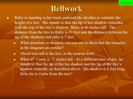 Bellwork Clickers Ruby is standing in her back yard and she decides to estimate the height of a tree. She stands so that the tip of her shadow coincides.