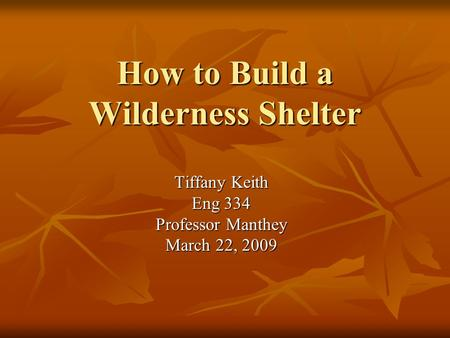 How to Build a Wilderness Shelter Tiffany Keith Eng 334 Professor Manthey March 22, 2009.