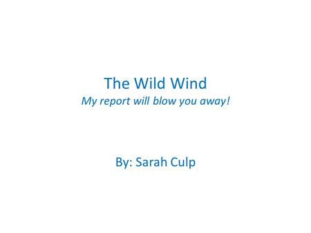 The Wild Wind My report will blow you away! By: Sarah Culp.