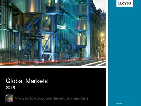 Global Markets 2015 > www.lloyds.com/internationalmarkets Welcome to Lloyd's Why the need for Intl Mkts team? Intl Mkts team is responsible for: promoting.