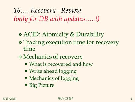 5/13/20151 PSU's CS 587 16…. Recovery - Review (only for DB with updates…..!)  ACID: Atomicity & Durability  Trading execution time for recovery time.