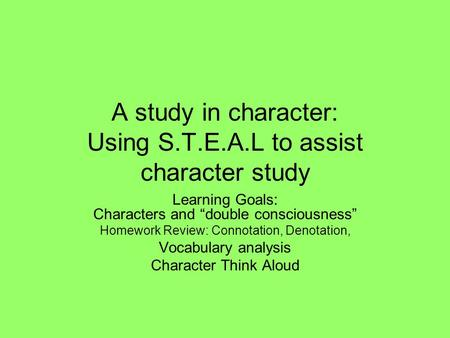 "A study in character: Using S.T.E.A.L to assist character study Learning Goals: Characters and ""double consciousness"" Homework Review: Connotation, Denotation,"