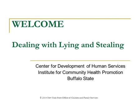 WELCOME Dealing with Lying and Stealing Center for Development of Human Services Institute for Community Health Promotion Buffalo State © 2014 New York.