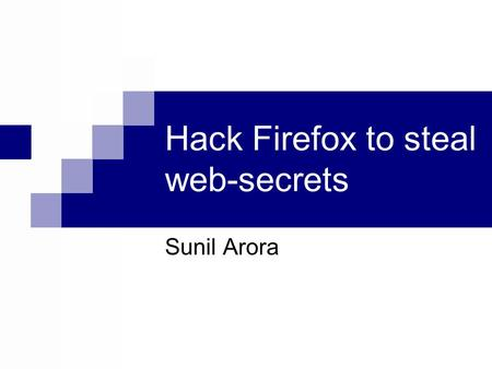Hack Firefox to steal web-secrets Sunil Arora. How many of you use Firefox ?