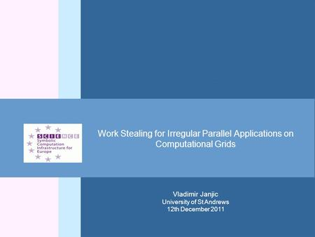 Work Stealing for Irregular Parallel Applications on Computational Grids Vladimir Janjic University of St Andrews 12th December 2011.