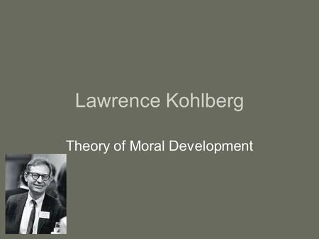 Lawrence Kohlberg Theory of Moral Development. Kohlberg believed… At birth, all humans are void of morals, ethics, and honesty The family is considered.