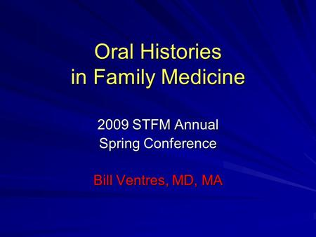 Oral Histories in Family Medicine 2009 STFM Annual Spring Conference Bill Ventres, MD, MA.