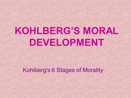 KOHLBERG'S MORAL DEVELOPMENT Kohlberg's 6 Stages of Morality.