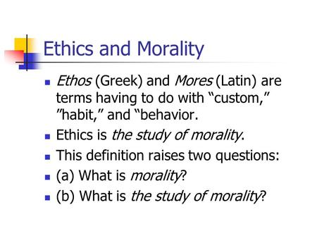 "Ethics and Morality Ethos (Greek) and Mores (Latin) are terms having to do with ""custom,"" ""habit,"" and ""behavior. Ethics is the study of morality. This."