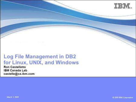 © 2009 IBM Corporation March 1, 2009 Log File Management in DB2 for Linux, UNIX, and Windows Ron Castelletto IBM Canada Lab