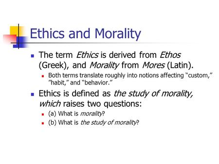 Ethics and Morality The term Ethics is derived from Ethos (Greek), and Morality from Mores (Latin). Both terms translate roughly into notions affecting.