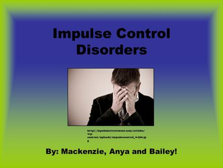 Impulse Control Disorders By: Mackenzie, Anya and Bailey!  wp- content/uploads/impulsecontrol_w200.jp g.